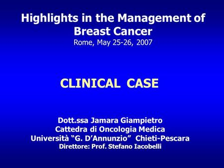 Highlights in the Management of Breast Cancer Rome, May 25-26, 2007 CLINICAL CASE Dott.ssa Jamara Giampietro Cattedra di Oncologia Medica Università G.
