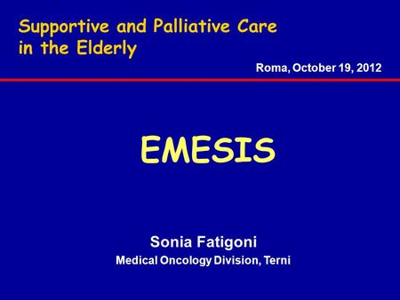 Supportive and Palliative Care in the Elderly Sonia Fatigoni Medical Oncology Division, Terni Roma, October 19, 2012 EMESIS.