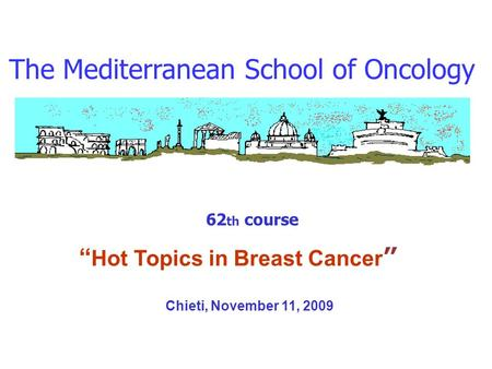 The Mediterranean School of Oncology 62 th course Hot Topics in Breast Cancer Chieti, November 11, 2009.