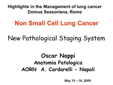 Non Small Cell Lung Cancer New Pathological Staging System Oscar Nappi Anatomia Patologica AORN A. Cardarelli - Napoli Highlights in the Management of.