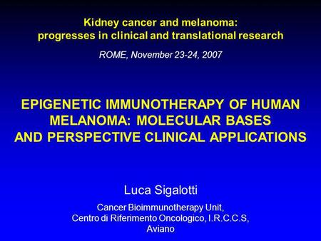Kidney cancer and melanoma: progresses in clinical and translational research ROME, November 23-24, 2007 EPIGENETIC IMMUNOTHERAPY OF HUMAN MELANOMA: MOLECULAR.