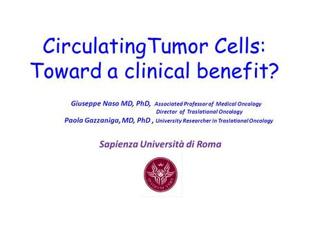 CirculatingTumor Cells: Toward a clinical benefit? Giuseppe Naso MD, PhD, Associated Professor of Medical Oncology Director of Traslational Oncology Paola.