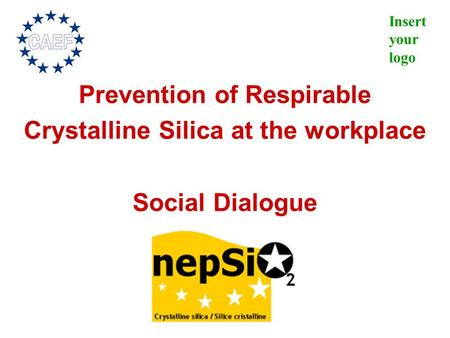Insert your logo Prevention of Respirable Crystalline Silica at the workplace Social Dialogue.