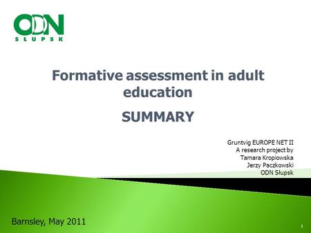 Gruntvig EUROPE NET II A research project by Tamara Kropiowska Jerzy Paczkowski ODN Słupsk Formative assessment in adult education SUMMARY Barnsley, May.