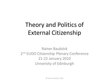Theory and Politics of External Citizenship Rainer Bauböck 2 nd EUDO Citizenship Plenary Conference 21-22 January 2010 University of Edinburgh © Rainer.