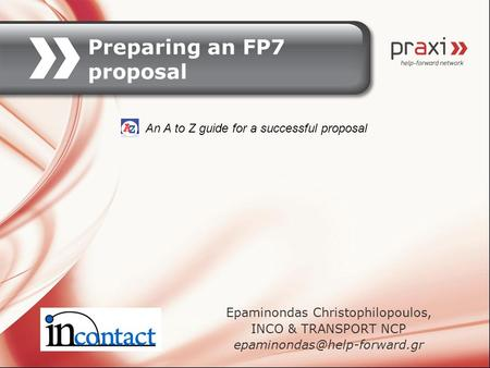 Preparing an FP7 proposal Epaminondas Christophilopoulos, INCO & TRANSPORT NCP An A to Z guide for a successful proposal.