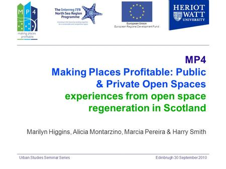 MP4 Making Places Profitable: Public & Private Open Spaces experiences from open space regeneration in Scotland Marilyn Higgins, Alicia Montarzino, Marcia.