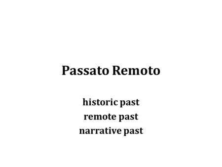 Passato Remoto historic past remote past narrative past.