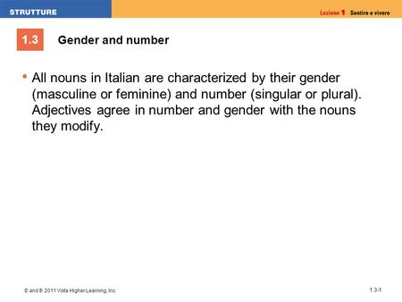 1.3 © and ® 2011 Vista Higher Learning, Inc. 1.3-1 All nouns in Italian are characterized by their gender (masculine or feminine) and number (singular.