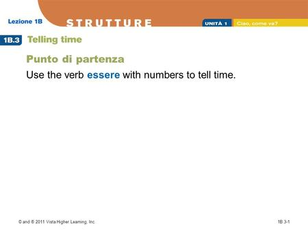 © and ® 2011 Vista Higher Learning, Inc.1B.3-1 Punto di partenza Use the verb essere with numbers to tell time.