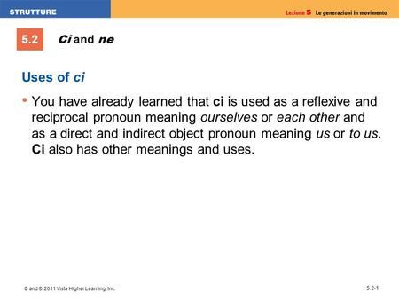 5.2 © and ® 2011 Vista Higher Learning, Inc. 5.2-1 Uses of ci You have already learned that ci is used as a reflexive and reciprocal pronoun meaning ourselves.