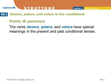 © and ® 2011 Vista Higher Learning, Inc.8B.3-1 Punto di partenza The verbs dovere, potere, and volere have special meanings in the present and past conditional.
