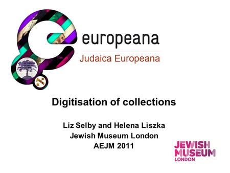 Digitisation of collections Liz Selby and Helena Liszka Jewish Museum London AEJM 2011.