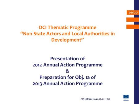 DEVCO EIDHR Seminar 07.02.2012 DCI Thematic Programme Non State Actors and Local Authorities in Development Presentation of 2012 Annual Action Programme.