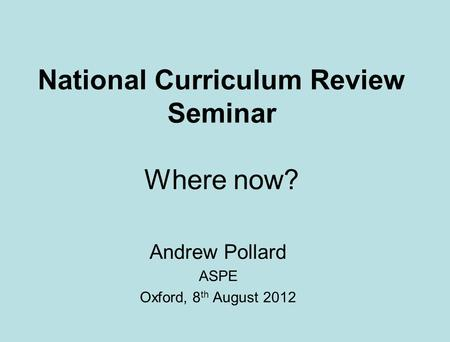 National Curriculum Review Seminar Where now? Andrew Pollard ASPE Oxford, 8 th August 2012.