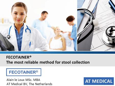 FECOTAINER® The most reliable method for stool collection Alain le Loux MSc. MBA AT Medical BV, The Netherlands.