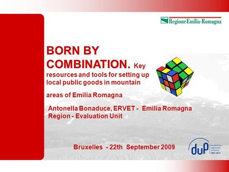 BORN BY COMBINATION. BORN BY COMBINATION. Key resources and tools for setting up local public goods in mountain areas of Emilia Romagna Antonella Bonaduce,