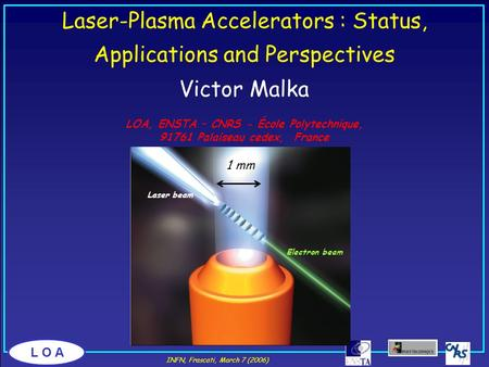 L O A Victor Malka LOA, ENSTA – CNRS - École Polytechnique, 91761 Palaiseau cedex, France Laser-Plasma Accelerators : Status, Applications and Perspectives.
