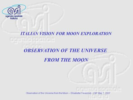 Observation of the Universe from the Moon – Elisabetta Cavazzuti – LNF May 7, 2007 ITALIAN VISION FOR MOON EXPLORATION OBSERVATION OF THE UNIVERSE FROM.