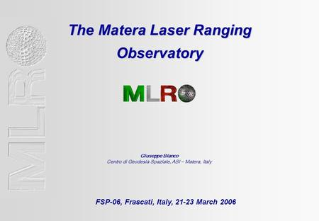 The Matera Laser Ranging Observatory FSP-06, Frascati, Italy, 21-23 March 2006 Giuseppe Bianco Centro di Geodesia Spaziale, ASI – Matera, Italy.