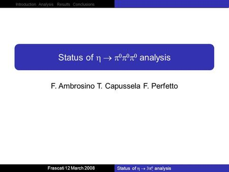 Introduction Analysis Results Conclusions Frascati 12 March 2008 Status of analysis F. Ambrosino T. Capussela F. Perfetto Status of analysis.
