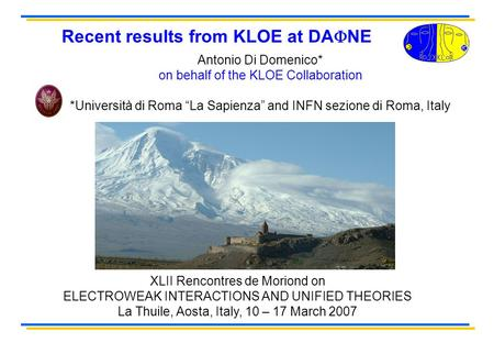 Recent results from KLOE at DA NE XLII Rencontres de Moriond on ELECTROWEAK INTERACTIONS AND UNIFIED THEORIES La Thuile, Aosta, Italy, 10 – 17 March 2007.