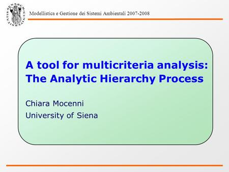 Modellistica e Gestione dei Sistemi Ambientali 2007-2008 A tool for multicriteria analysis: The Analytic Hierarchy Process Chiara Mocenni University of.