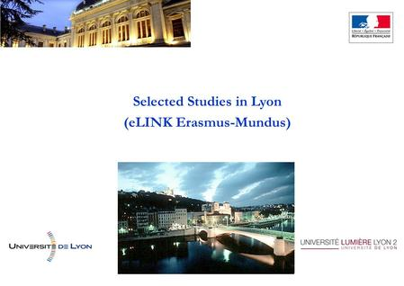 Selected Studies in Lyon (eLINK Erasmus-Mundus). Lyon capitale des Gaules… Rhône-Alpes area, known for its diversified industry (Renault/Volvo Trucks,