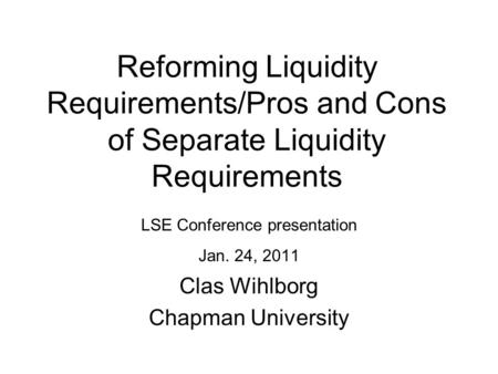 Reforming Liquidity Requirements/Pros and Cons of Separate Liquidity Requirements LSE Conference presentation Jan. 24, 2011 Clas Wihlborg Chapman University.