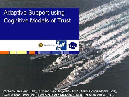 Adaptive Support using Cognitive Models of Trust Robbert-Jan Beun (UU), Jurriaan van Diggelen (TNO), Mark Hoogendoorn (VU), Syed Waqar Jaffry (VU), Peter-Paul.