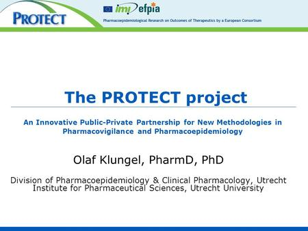 The PROTECT project Olaf Klungel, PharmD, PhD Division of Pharmacoepidemiology & Clinical Pharmacology, Utrecht Institute for Pharmaceutical Sciences,
