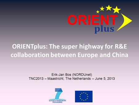 ORIENTplus: The super highway for R&E collaboration between Europe and China Erik-Jan Bos (NORDUnet) TNC2013 – Maastricht, The Netherlands – June 5, 2013.