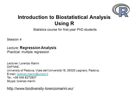 Introduction to Biostatistical Analysis Using R Statistics course for first-year PhD students Lecturer: Lorenzo Marini DAFNAE, University of Padova, Viale.