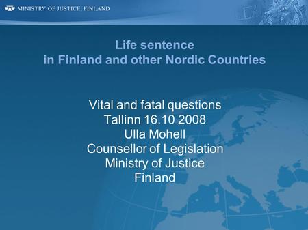 Life sentence in Finland and other Nordic Countries Vital and fatal questions Tallinn 16.10 2008 Ulla Mohell Counsellor of Legislation Ministry of Justice.