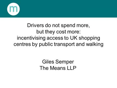 Drivers do not spend more, but they cost more: incentivising access to UK shopping centres by public transport and walking Giles Semper The Means LLP.
