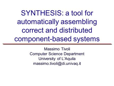SYNTHESIS: a tool for automatically assembling correct and distributed component-based systems Massimo Tivoli Computer Science Department University of.