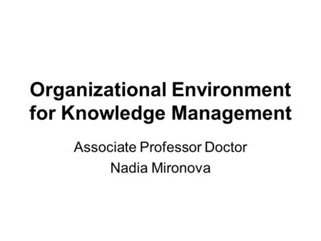 Organizational Environment for Knowledge Management Associate Professor Doctor Nadia Mironova.
