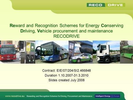 Reward and Recognition Schemes for Energy Conserving Driving, Vehicle procurement and maintenance RECODRIVE Contract: EIE/07/204/SI2.466848 Duration 1.10.2007-31.3.2010.