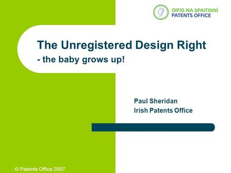 © Patents Office 2007 The Unregistered Design Right - the baby grows up! Paul Sheridan Irish Patents Office.