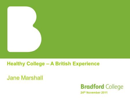 Healthy College – A British Experience Jane Marshall 24 th November 2011.