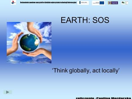 EARTH: SOS Think globally, act locally ENVIRONMENTAL PROBLEMS LAND WATER AIR WHAT CAN YOU DO? LISTEN TO THE SONG TOPICS FOR DISCUSSION.