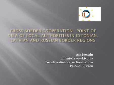 CROSS BORDER COOPERATION - POINT OF VIEW OF LOCAL AUTHORITIES IN ESTONIAN, LATVIAN AND RUSSIAN BORDER REGIONS Ain Jõesalu Euregio Pskov-Livonia Executive.