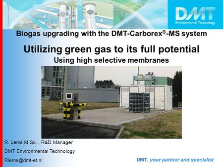 Biogas upgrading with the DMT-Carborex ® -MS system Utilizing green gas to its full potential Using high selective membranes R. Lems M.Sc., R&D Manager.