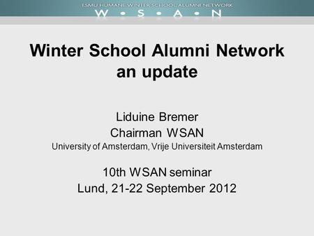Winter School Alumni Network an update Liduine Bremer Chairman WSAN University of Amsterdam, Vrije Universiteit Amsterdam 10th WSAN seminar Lund, 21-22.