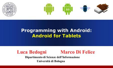 Programming with Android: Android for Tablets Luca Bedogni Marco Di Felice Dipartimento di Scienze dellInformazione Università di Bologna.