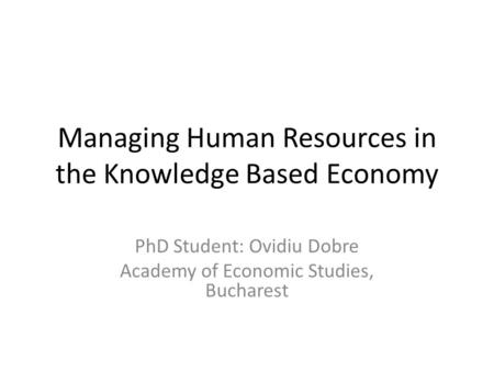Managing Human Resources in the Knowledge Based Economy PhD Student: Ovidiu Dobre Academy of Economic Studies, Bucharest.