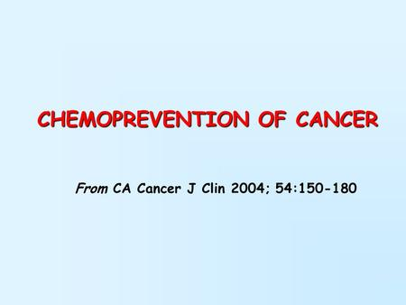 CHEMOPREVENTION OF CANCER From CA Cancer J Clin 2004; 54:150-180.