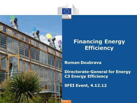 Energy Financing Energy Efficiency Roman Doubrava Directorate-General for Energy C3 Energy Efficiency SFEI Event, 4.12.12.