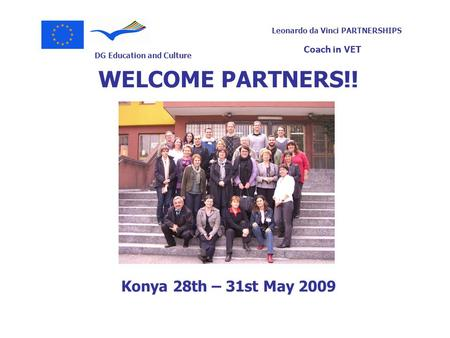 DG Education and Culture Leonardo da Vinci PARTNERSHIPS Coach in VET WELCOME PARTNERS!! Konya 28th – 31st May 2009.