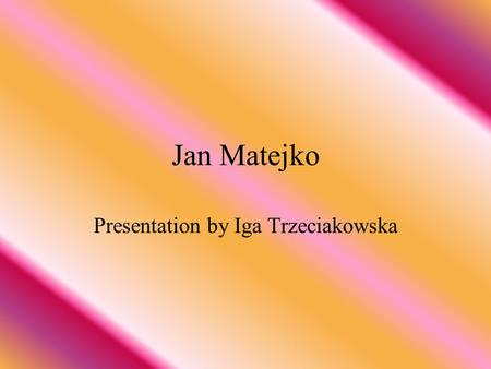 Jan Matejko Presentation by Iga Trzeciakowska. Plan presentation Jan Matejko-biography His the best picture Some information His different pictures Picture.